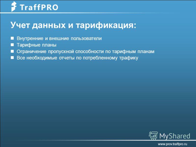 Учет данных и тарификация: Внутренние и внешние пользователи Тарифные планы Ограничение пропускной способности по тарифным планам Все необходимые отчеты по потребленному трафику www.prov.traffpro.ru