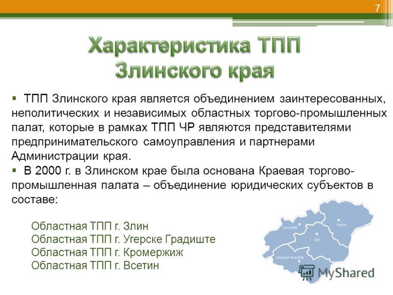 7 ТПП Злинского края является объединением заинтересованных, неполитических и независимых областных торгово-промышленных палат, которые в рамках ТПП ЧР являются представителями предпринимательского самоуправления и партнерами Администрации края. В 20