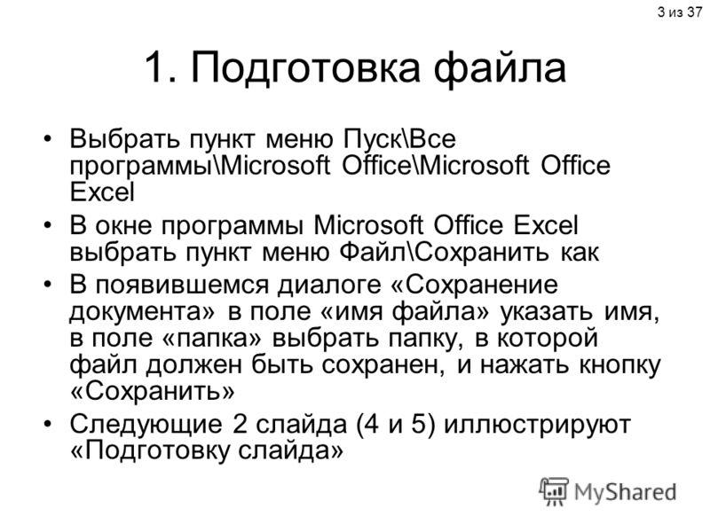 3 из 37 1. Подготовка файла Выбрать пункт меню Пуск\Все программы\Microsoft Office\Microsoft Office Excel В окне программы Microsoft Office Excel выбрать пункт меню Файл\Сохранить как В появившемся диалоге «Сохранение документа» в поле «имя файла» ук
