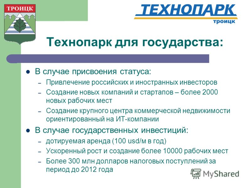 Технопарк для государства: В случае присвоения статуса: – Привлечение российских и иностранных инвесторов – Создание новых компаний и стартапов – более 2000 новых рабочих мест – Создание крупного центра коммерческой недвижимости ориентированный на ИТ