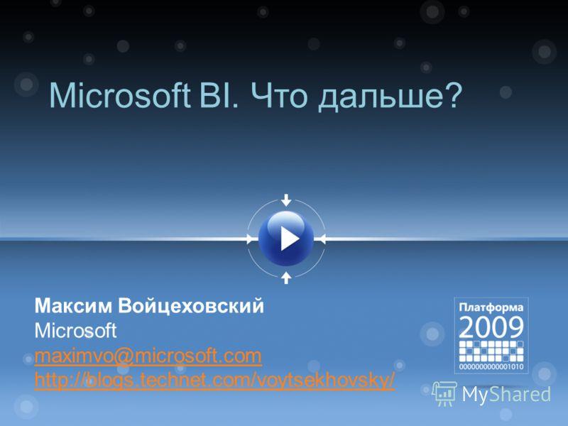 Microsoft BI. Что дальше? Максим Войцеховский Microsoft maximvo@microsoft.com http://blogs.technet.com/voytsekhovsky/