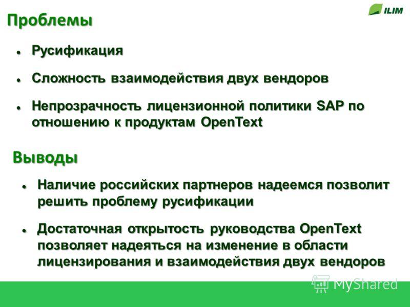 Проблемы Русификация Русификация Сложность взаимодействия двух вендоров Сложность взаимодействия двух вендоров Непрозрачность лицензионной политики SAP по отношению к продуктам OpenText Непрозрачность лицензионной политики SAP по отношению к продукта