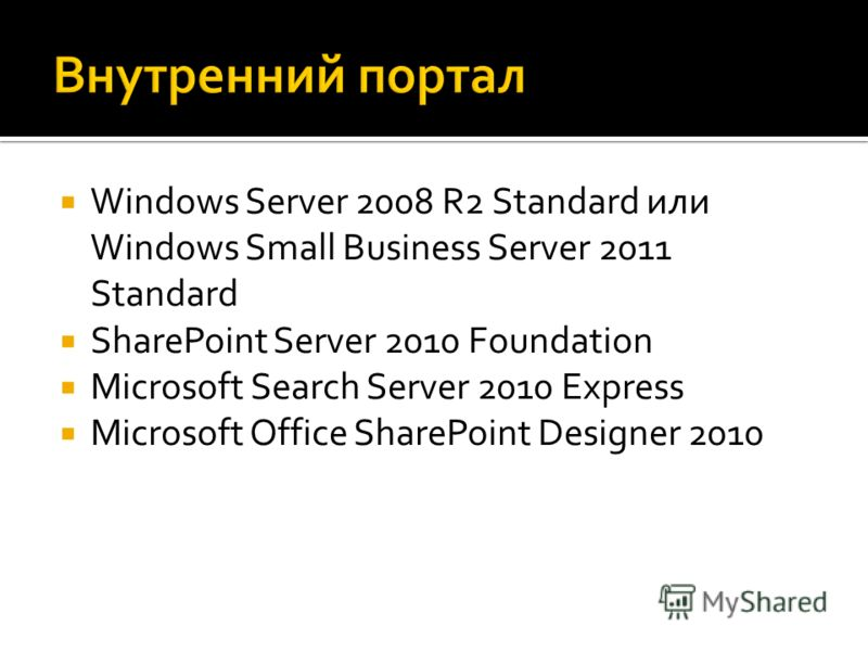 Windows Server 2008 R2 Standard или Windows Small Business Server 2011 Standard SharePoint Server 2010 Foundation Microsoft Search Server 2010 Express Microsoft Office SharePoint Designer 2010
