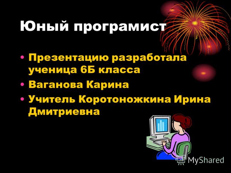 Юный програмист Презентацию разработала ученица 6Б класса Ваганова Карина Учитель Коротоножкина Ирина Дмитриевна