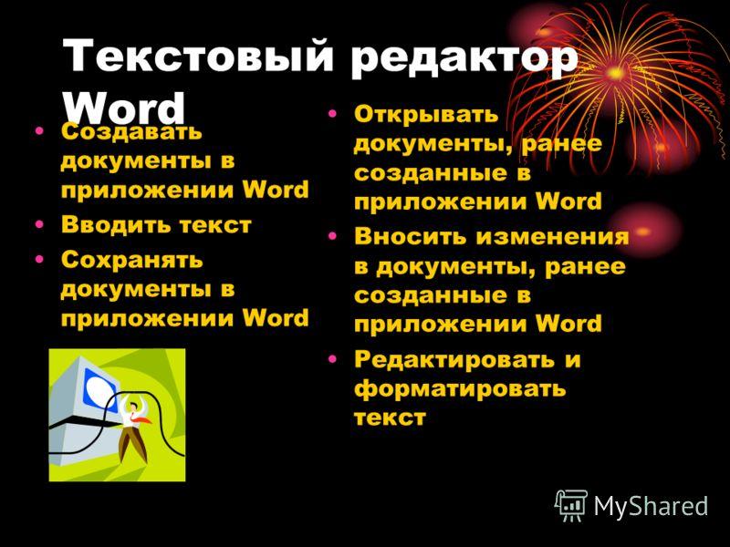 Текстовый редактор Word Cоздавать документы в приложении Word Вводить текст Сохранять документы в приложении Word Открывать документы, ранее созданные в приложении Word Вносить изменения в документы, ранее созданные в приложении Word Редактировать и