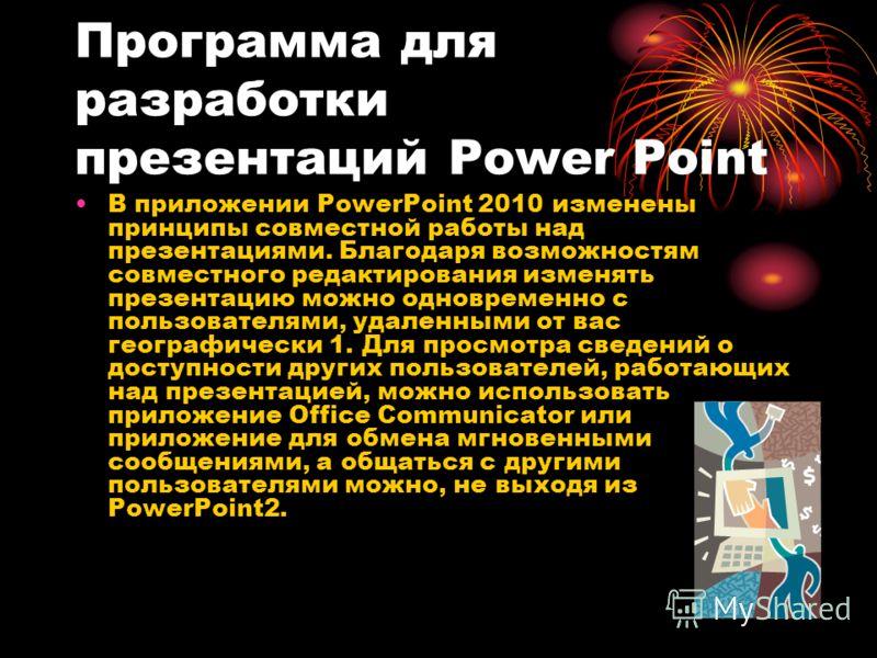 Программа для разработки презентаций Power Point В приложении PowerPoint 2010 изменены принципы совместной работы над презентациями. Благодаря возможностям совместного редактирования изменять презентацию можно одновременно с пользователями, удаленным