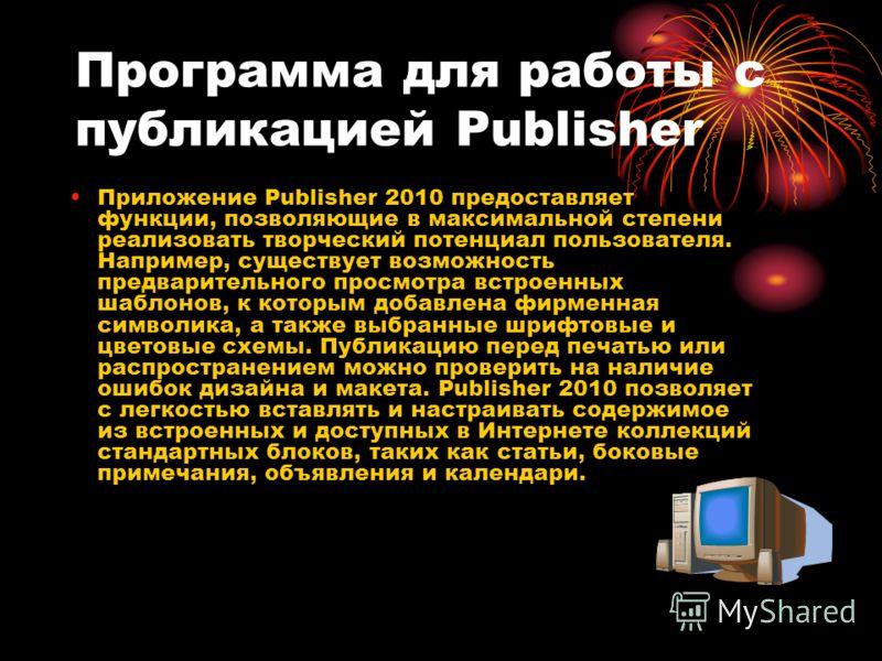 Программа для работы с публикацией Publisher Приложение Publisher 2010 предоставляет функции, позволяющие в максимальной степени реализовать творческий потенциал пользователя. Например, существует возможность предварительного просмотра встроенных шаб