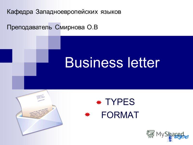Business letter TYPES FORMAT Кафедра Западноевропейских языков Преподаватель Смирнова О.В
