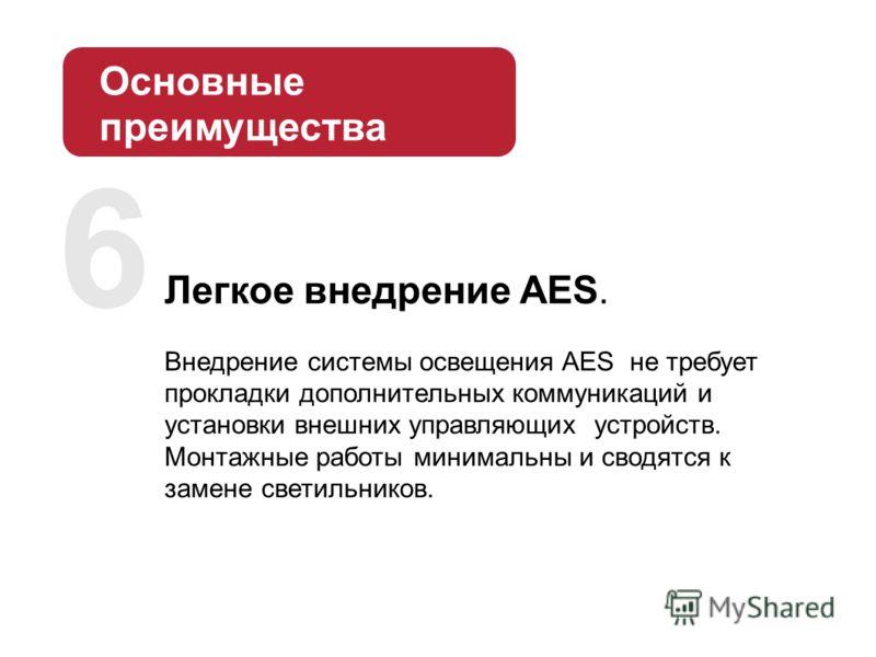 Легкое внедрение AES. Внедрение системы освещения AES не требует прокладки дополнительных коммуникаций и установки внешних управляющих устройств. Монтажные работы минимальны и сводятся к замене светильников. 6 Основные преимущества AES: