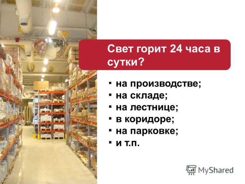 Свет горит 24 часа в сутки? на производстве; на складе; на лестнице; в коридоре; на парковке; и т.п.