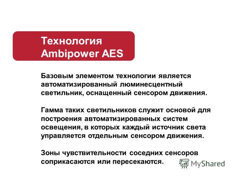 Технология Ambipower AES Базовым элементом технологии является автоматизированный люминесцентный светильник, оснащенный сенсором движения. Гамма таких светильников служит основой для построения автоматизированных систем освещения, в которых каждый ис