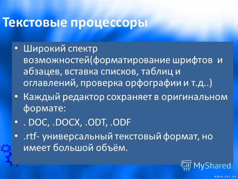 Текстовые процессоры Широкий спектр возможностей(форматирование шрифтов и абзацев, вставка списков, таблиц и оглавлений, проверка орфографии и т.д..) Каждый редактор сохраняет в оригинальном формате:. DOC,.DOCX,.ODT,.ODF.rtf- универсальный текстовый