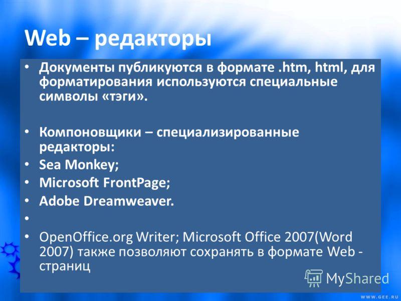 Web – редакторы Документы публикуются в формате.htm, html, для форматирования используются специальные символы «тэги». Компоновщики – специализированные редакторы: Sea Monkey; Microsoft FrontPage; Adobe Dreamweaver. OpenOffice.org Writer; Microsoft O