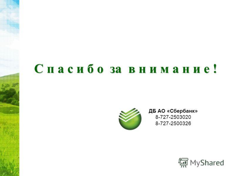 С п а с и б о за в н и м а н и е ! ДБ АО «Сбербанк» 8-727-2503020 8-727-2500326