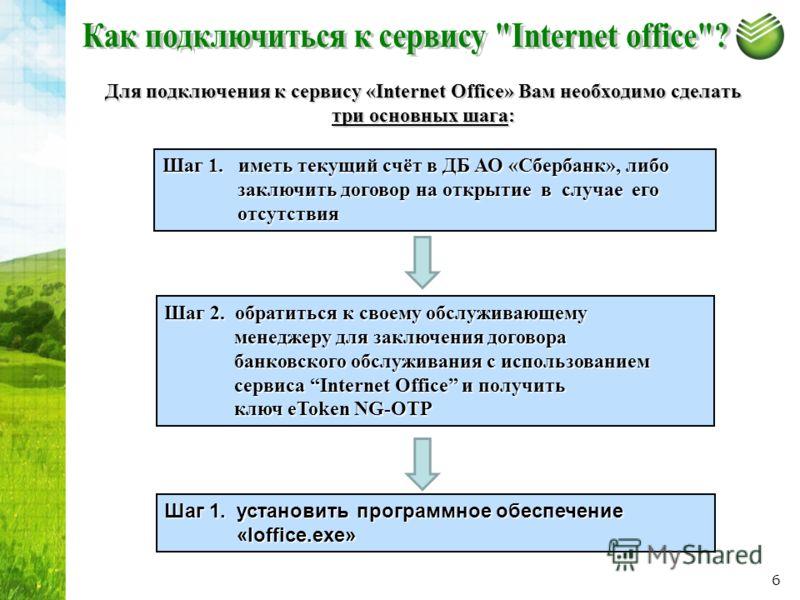 Для подключения к сервису «Internet Office» Вам необходимо сделать три основных шага: Шаг 1. установить программное обеспечение «Ioffice.exe» «Ioffice.exe» Шаг 1. иметь текущий счёт в ДБ АО «Сбербанк», либо заключить договор на открытие в случае его