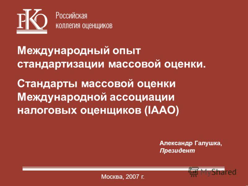 1 1 Александр Галушка, Президент Москва, 2007 г. Международный опыт стандартизации массовой оценки. Стандарты массовой оценки Международной ассоциации налоговых оценщиков (IAAO)