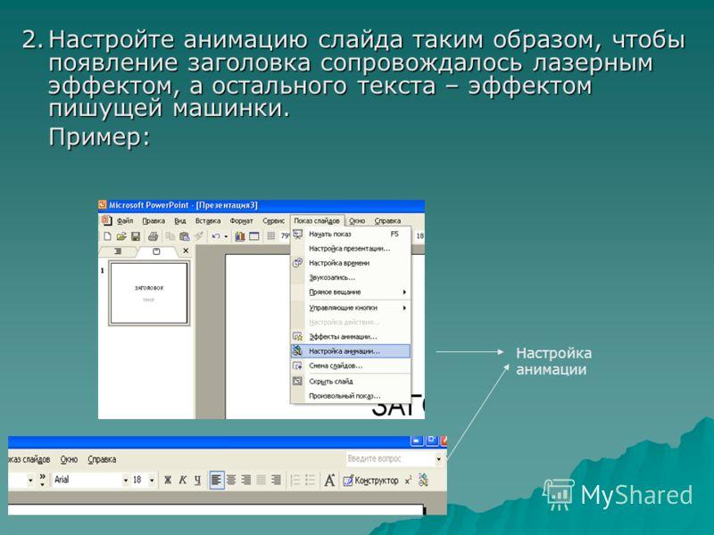 2.Настройте анимацию слайда таким образом, чтобы появление заголовка сопровождалось лазерным эффектом, а остального текста – эффектом пишущей машинки. Пример: Настройка анимации