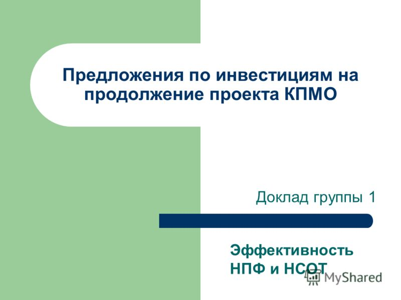 Предложения по инвестициям на продолжение проекта КПМО Доклад группы 1 Эффективность НПФ и НСОТ