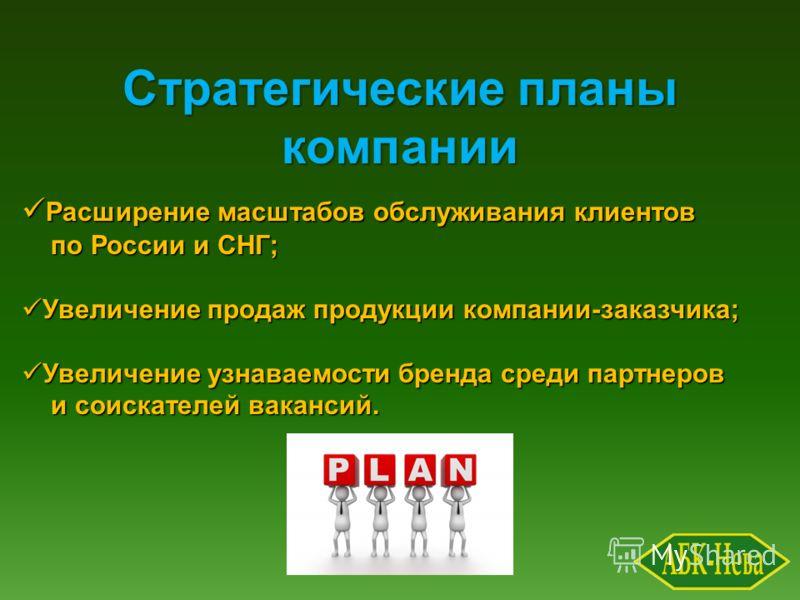 Стратегические планы компании Расширение масштабов обслуживания клиентов Расширение масштабов обслуживания клиентов по России и СНГ; по России и СНГ; Увеличение продаж продукции компании-заказчика; Увеличение продаж продукции компании-заказчика; Увел