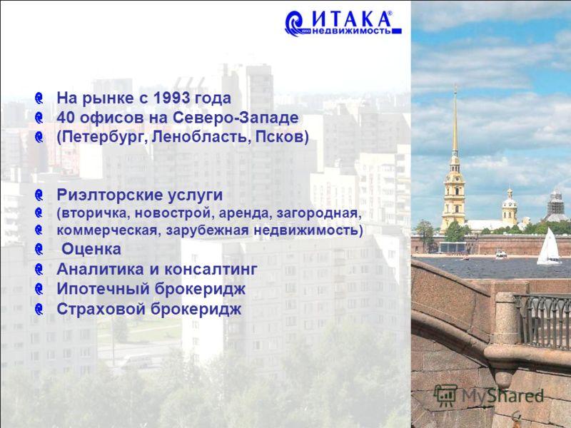 На рынке с 1993 года 40 офисов на Северо-Западе (Петербург, Ленобласть, Псков) Риэлторские услуги (вторичка, новострой, аренда, загородная, коммерческая, зарубежная недвижимость) Оценка Аналитика и консалтинг Ипотечный брокеридж Страховой брокеридж