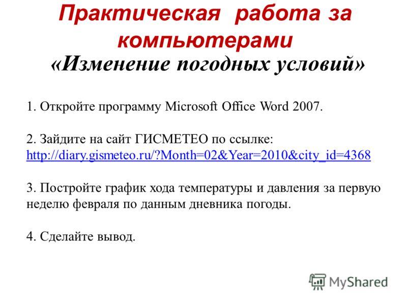 Практическая работа за компьютерами «Изменение погодных условий» 1. Откройте программу Microsoft Office Word 2007. 2. Зайдите на сайт ГИСМЕТЕО по ссылке: http://diary.gismeteo.ru/?Month=02&Year=2010&city_id=4368 http://diary.gismeteo.ru/?Month=02&Yea