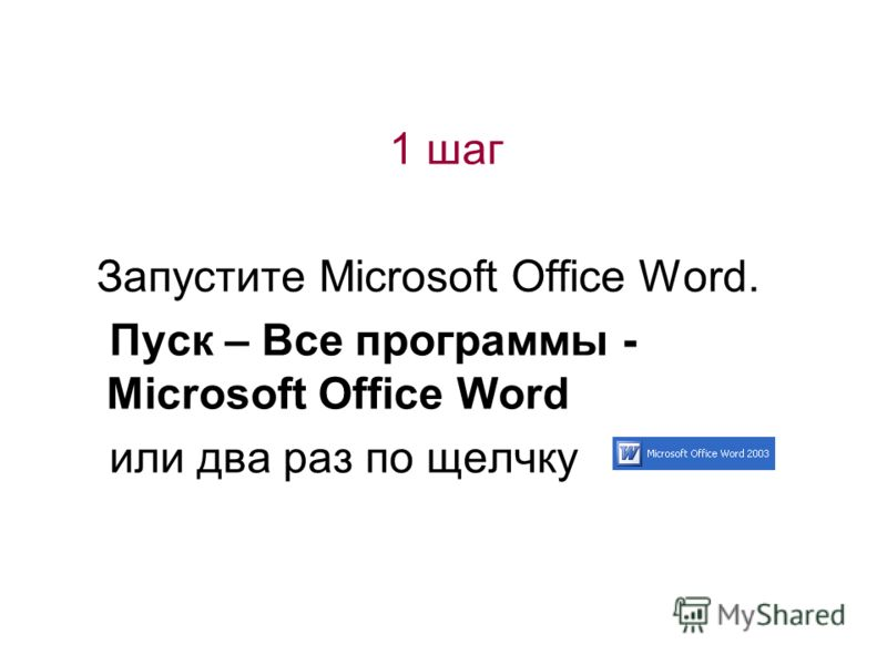 1 шаг Запустите Microsoft Office Word. Пуск – Все программы - Microsoft Office Word или два раз по щелчку