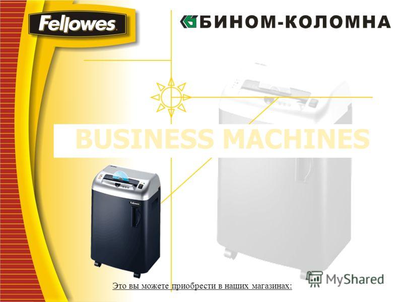 BUSINESS MACHINES Это вы можете приобрести в наших магазинах: