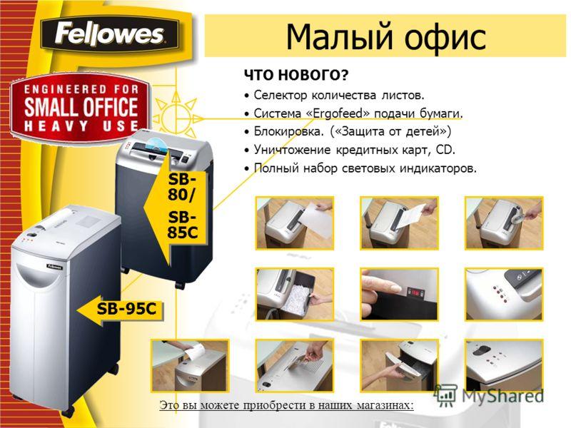 Малый офис SB- 80/ SB- 85C SB- 80/ SB- 85C SB-95C ЧТО НОВОГО? Селектор количества листов. Система «Ergofeed» подачи бумаги. Блокировка. («Защита от детей») Уничтожение кредитных карт, CD. Полный набор световых индикаторов. Это вы можете приобрести в