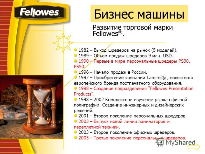 Бизнес машины Развитие торговой марки Fellowes ®. 1982 – Выход шредеров на рынок (5 моделей). 1989 – Объем продаж шредеров 9 млн. USD. 1990 – Первые в мире персональные шредеры PS30, PS50. 1996 – Начало продаж в России. 1997 – Приобретение компании L