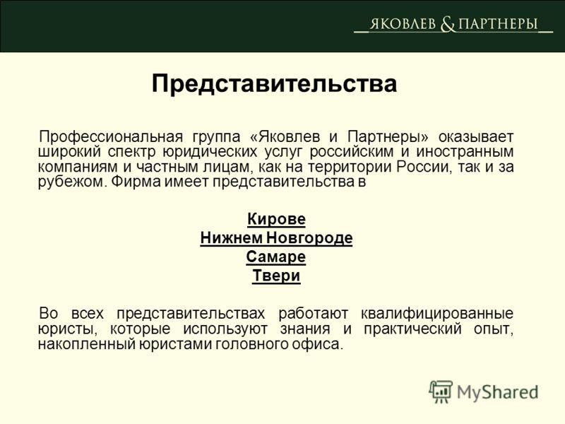 Профессиональная группа «Яковлев и Партнеры» оказывает широкий спектр юридических услуг российским и иностранным компаниям и частным лицам, как на территории России, так и за рубежом. Фирма имеет представительства в Кирове Нижнем Новгороде Самаре Тве