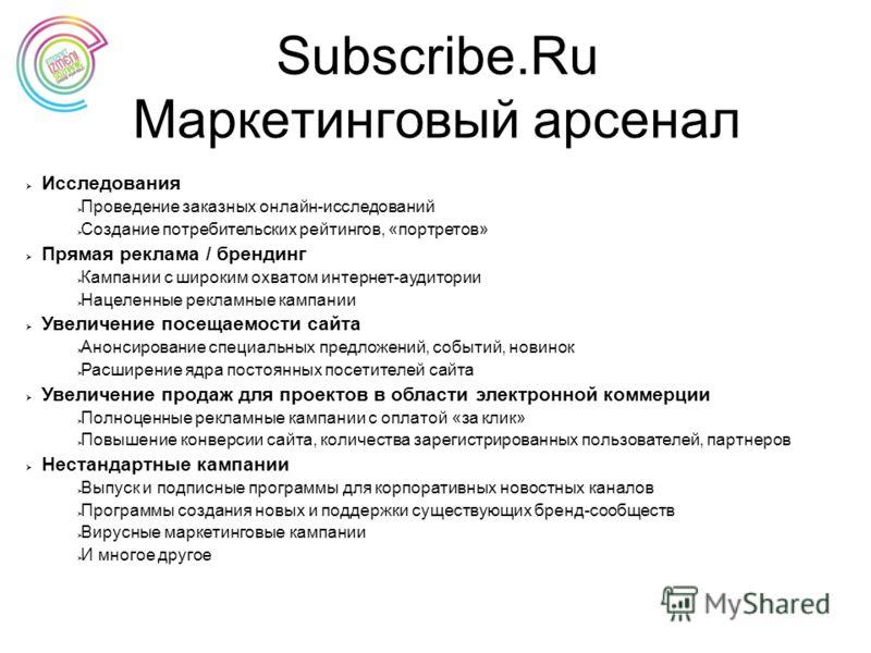 Subscribe.Ru Маркетинговый арсенал Исследования Проведение заказных онлайн-исследований Создание потребительских рейтингов, «портретов» Прямая реклама / брендинг Кампании с широким охватом интернет-аудитории Нацеленные рекламные кампании Увеличение п