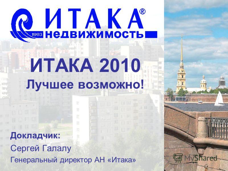 ИТАКА 2010 Лучшее возможно! Докладчик: Сергей Галалу Генеральный директор АН «Итака»