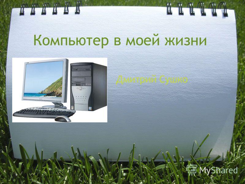 Компьютер в моей жизни Дмитрий Сушко
