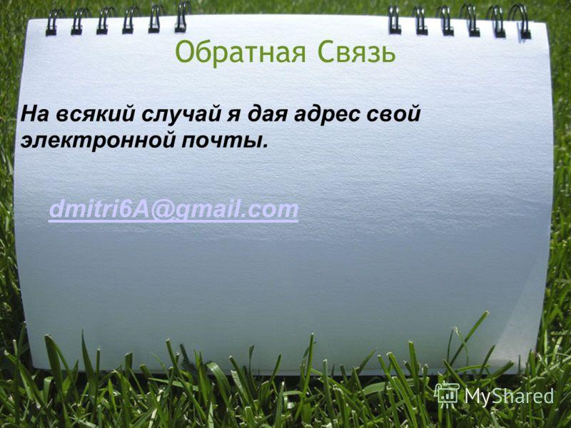 Обратная Связь На всякий случай я дая адрес свой электронной почты. dmitri6A@gmail.com
