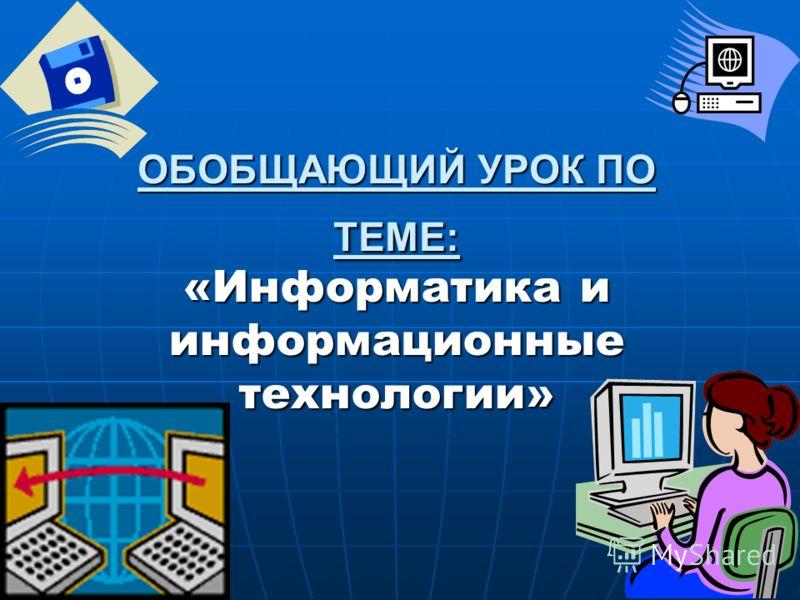 ОБОБЩАЮЩИЙ УРОК ПО ТЕМЕ: «Информатика и информационные технологии»
