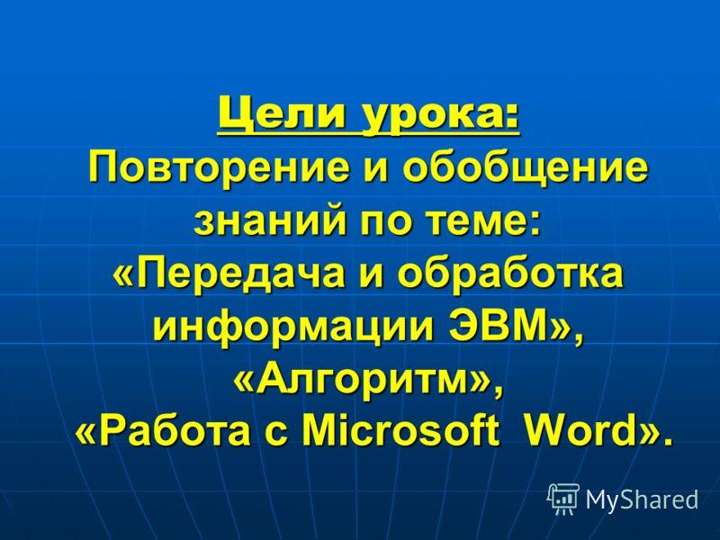 Цели урока: Повторение и обобщение знаний по теме: «Передача и обработка информации ЭВМ», «Алгоритм», «Работа с Microsoft Word».