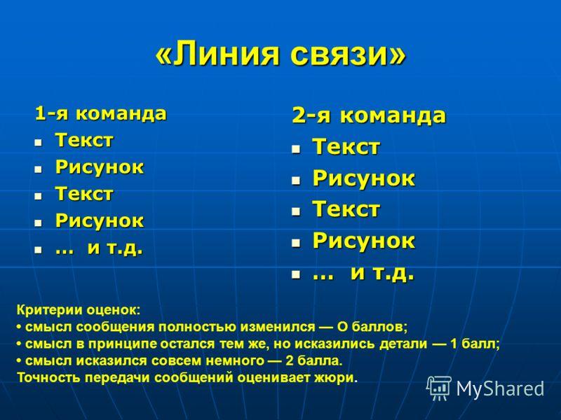 «Линия связи» 1-я команда Текст Текст Рисунок Рисунок Текст Текст Рисунок Рисунок … и т.д. … и т.д. 2-я команда Текст Текст Рисунок Рисунок Текст Текст Рисунок Рисунок … и т.д. … и т.д. Критерии оценок: смысл сообщения полностью изменился О баллов; с