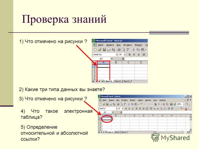 Проверка знаний 1) Что отмечено на рисунки ? 2) Какие три типа данных вы знаете? 3) Что отмечено на рисунки ? 4) Что такое электронная таблица? 5) Определение относительной и абсолютной ссылки?