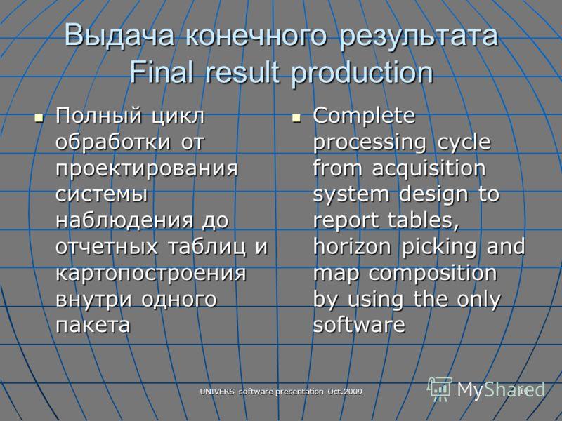 UNIVERS software presentation Oct.2009 10 Выдача конечного результата Final result production Полный цикл обработки от проектирования системы наблюдения до отчетных таблиц и картопостроения внутри одного пакета Полный цикл обработки от проектирования