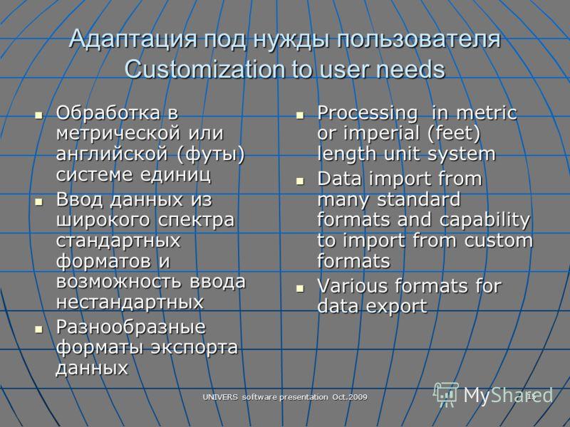 UNIVERS software presentation Oct.2009 15 Адаптация под нужды пользователя Customization to user needs Обработка в метрической или английской (футы) системе единиц Обработка в метрической или английской (футы) системе единиц Ввод данных из широкого с