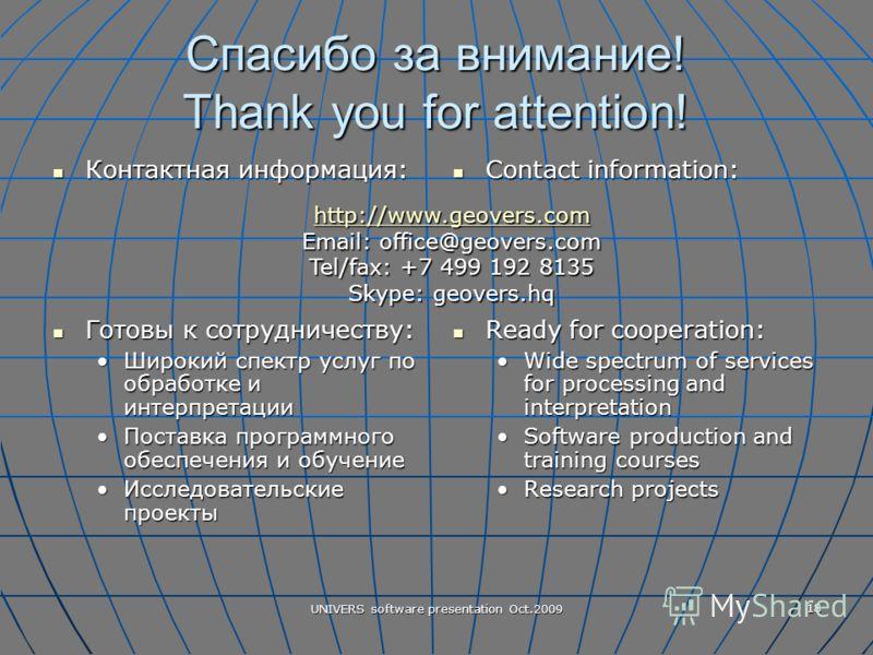 UNIVERS software presentation Oct.2009 18 Спасибо за внимание! Thank you for attention! Контактная информация: Контактная информация: Готовы к сотрудничеству: Готовы к сотрудничеству: Широкий спектр услуг по обработке и интерпретацииШирокий спектр ус