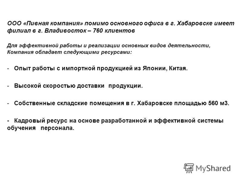 ООО «Пивная компания» помимо основного офиса в г. Хабаровске имеет филиал в г. Владивосток – 760 клиентов Для эффективной работы и реализации основных видов деятельности, Компания обладает следующими ресурсами: - Опыт работы с импортной продукцией из