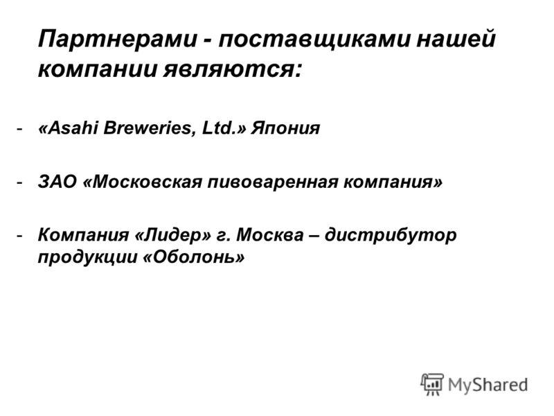Партнерами - поставщиками нашей компании являются: -«Asahi Breweries, Ltd.» Япония -ЗАО «Московская пивоваренная компания» -Компания «Лидер» г. Москва – дистрибутор продукции «Оболонь»