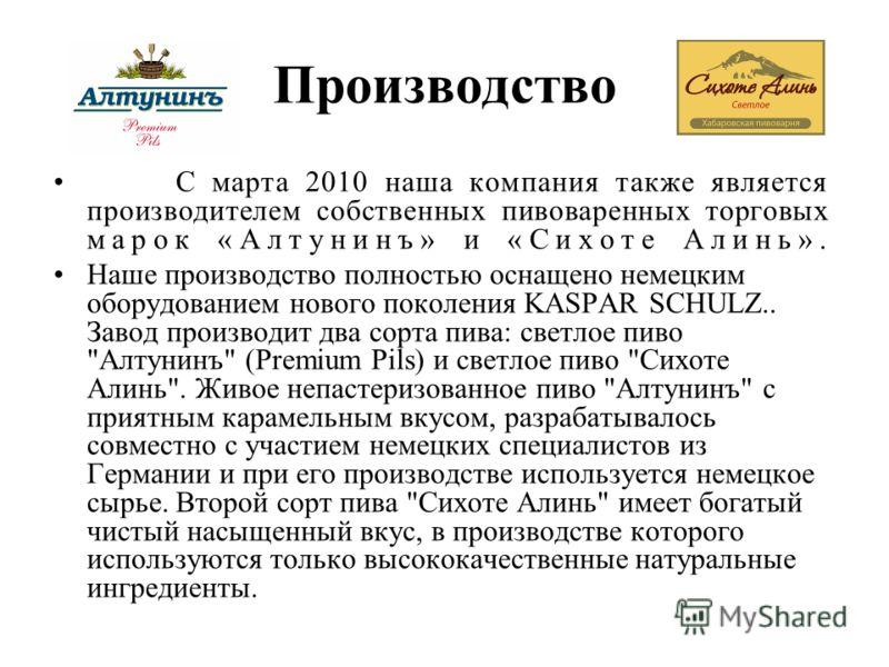 Производство С марта 2010 наша компания также является производителем собственных пивоваренных торговых марок «Алтунинъ» и «Сихоте Алинь». Наше производство полностью оснащено немецким оборудованием нового поколения KASPAR SCHULZ.. Завод производит д