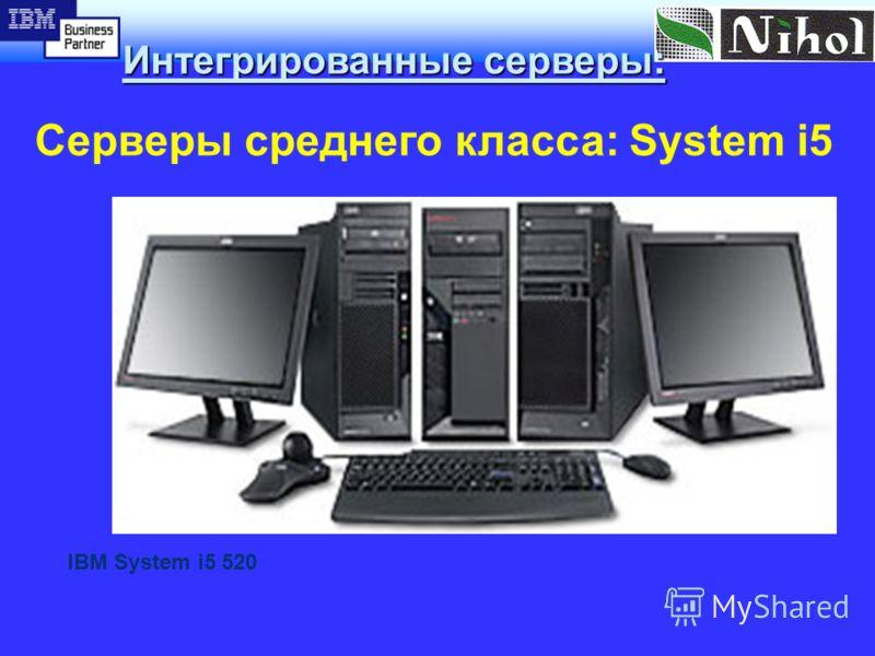 Интегрированные серверы: Серверы среднего класса: System i5 Законченная интегрированная система, предоставляющая безопасный и надежный путь к реализации концепции бизнеса по требованию IBM System i5 520