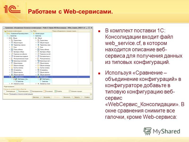 Работаем с Web-сервисами. В комплект поставки 1С: Консолидации входит файл web_service.cf, в котором находится описание веб- сервиса для получения данных из типовых конфигураций. Используя «Сравнение – объединение конфигураций» в конфигураторе добавь