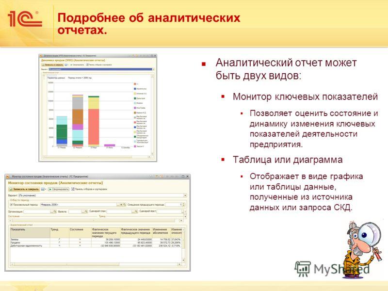 Подробнее об аналитических отчетах. Аналитический отчет может быть двух видов: Монитор ключевых показателей Позволяет оценить состояние и динамику изменения ключевых показателей деятельности предприятия. Таблица или диаграмма Отображает в виде график