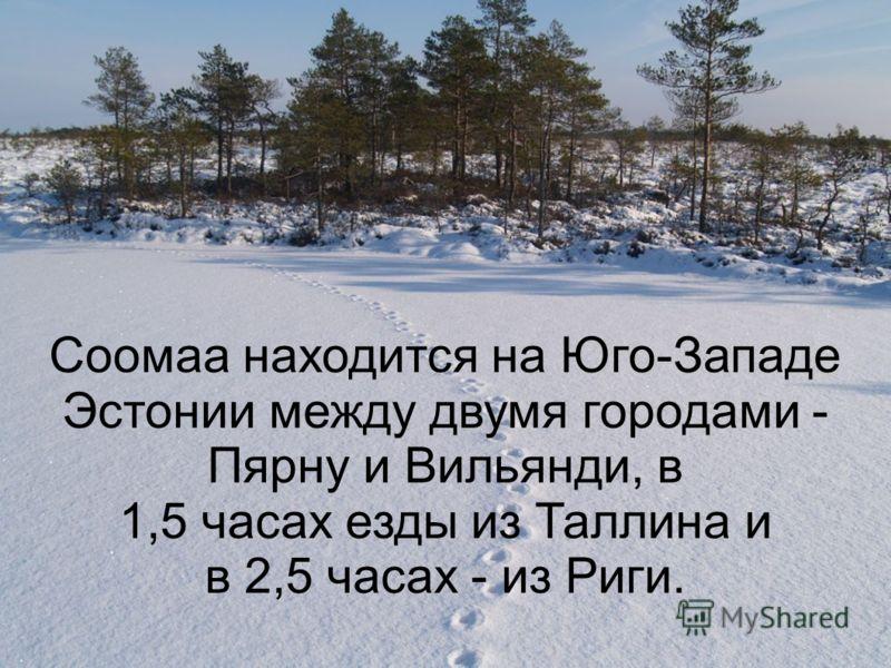 Соомаа находится на Юго-Западе Эстонии между двумя городами - Пярну и Вильянди, в 1,5 часах езды из Таллина и в 2,5 часах - из Риги.
