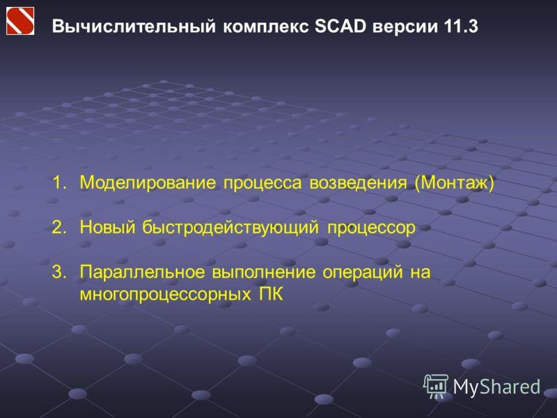 Вычислительный комплекс SCAD версии 11.3 1.Моделирование процесса возведения (Монтаж) 2.Новый быстродействующий процессор 3.Параллельное выполнение операций на многопроцессорных ПК