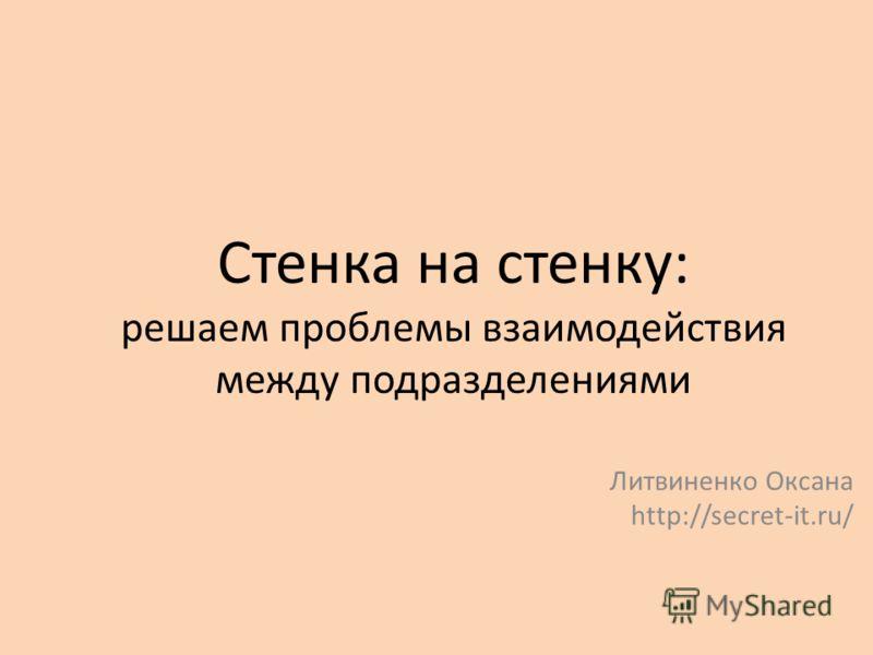Стенка на стенку: решаем проблемы взаимодействия между подразделениями Литвиненко Оксана http://secret-it.ru/